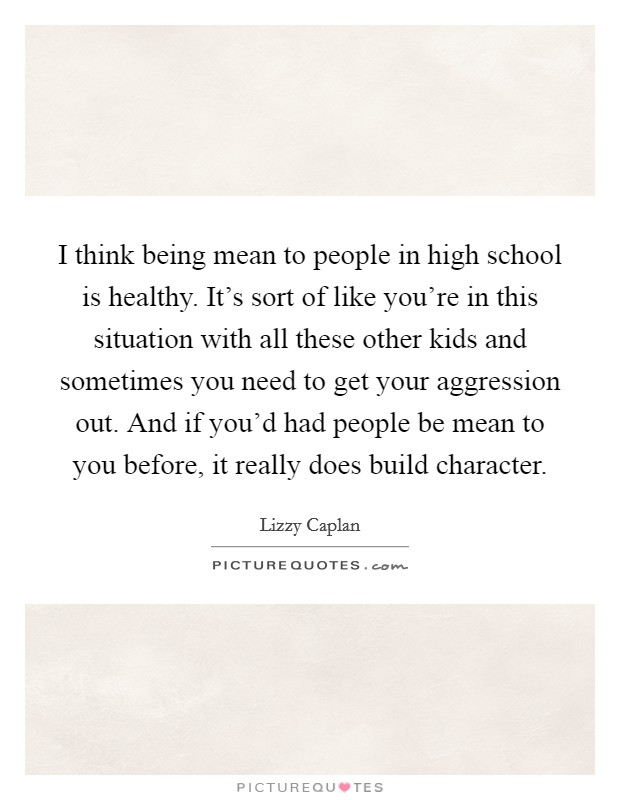 I think being mean to people in high school is healthy. It's sort of like you're in this situation with all these other kids and sometimes you need to get your aggression out. And if you'd had people be mean to you before, it really does build character Picture Quote #1