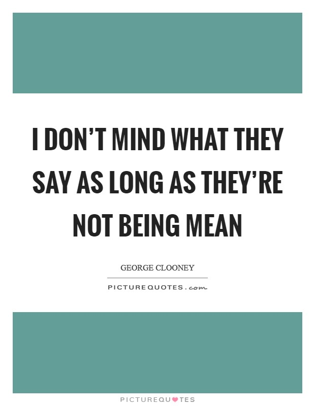 I don't mind what they say as long as they're not being mean Picture Quote #1