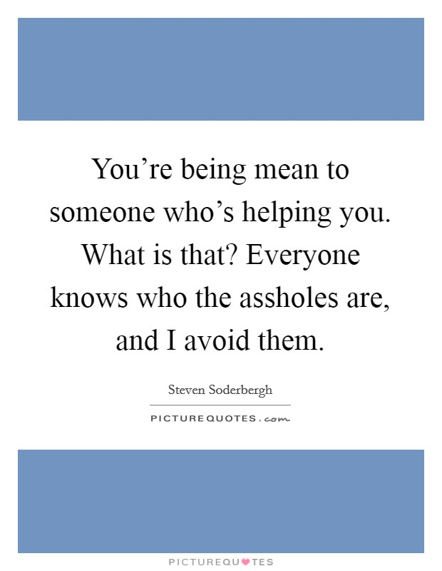 You're being mean to someone who's helping you. What is that? Everyone knows who the assholes are, and I avoid them Picture Quote #1