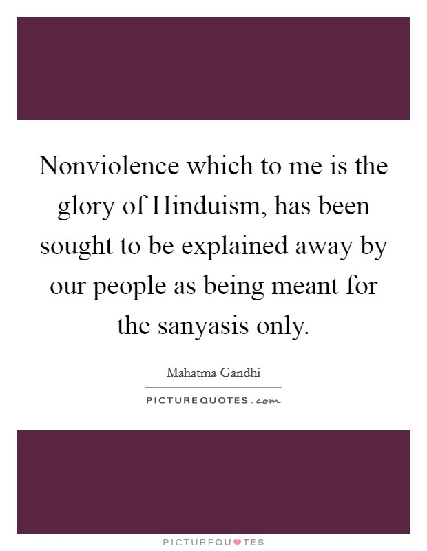 Nonviolence which to me is the glory of Hinduism, has been sought to be explained away by our people as being meant for the sanyasis only Picture Quote #1