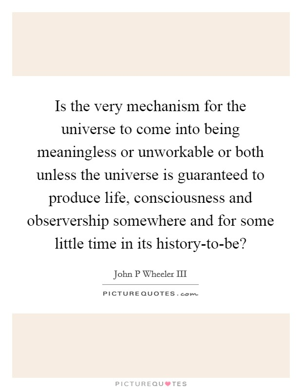 Is the very mechanism for the universe to come into being meaningless or unworkable or both unless the universe is guaranteed to produce life, consciousness and observership somewhere and for some little time in its history-to-be? Picture Quote #1
