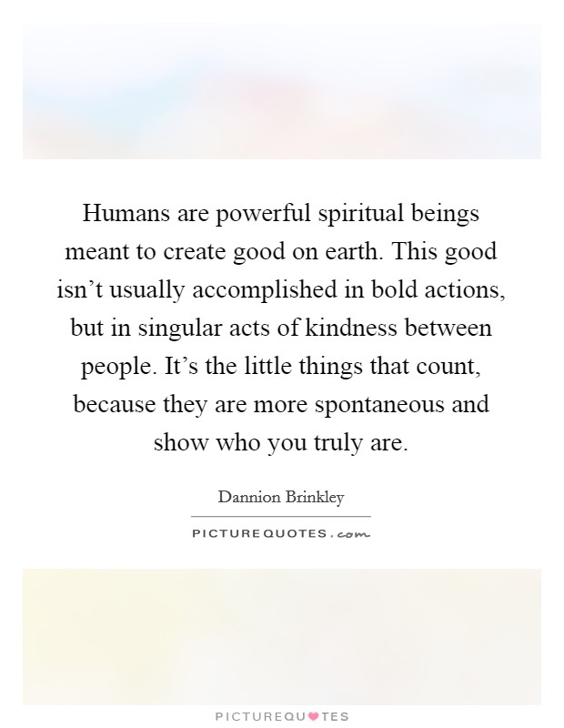 Humans are powerful spiritual beings meant to create good on earth. This good isn't usually accomplished in bold actions, but in singular acts of kindness between people. It's the little things that count, because they are more spontaneous and show who you truly are. Picture Quote #1