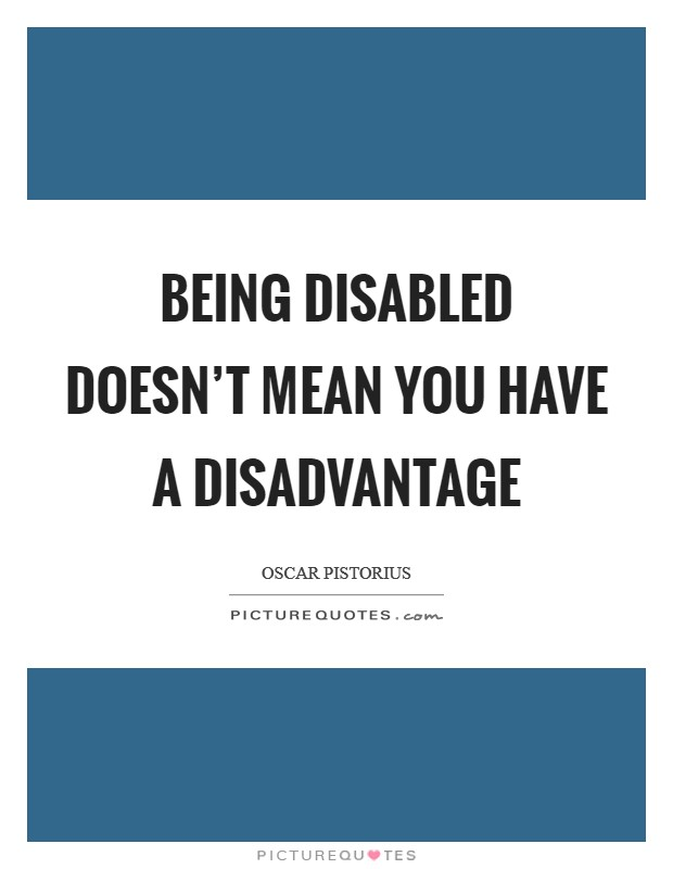 Being disabled doesn't mean you have a disadvantage Picture Quote #1