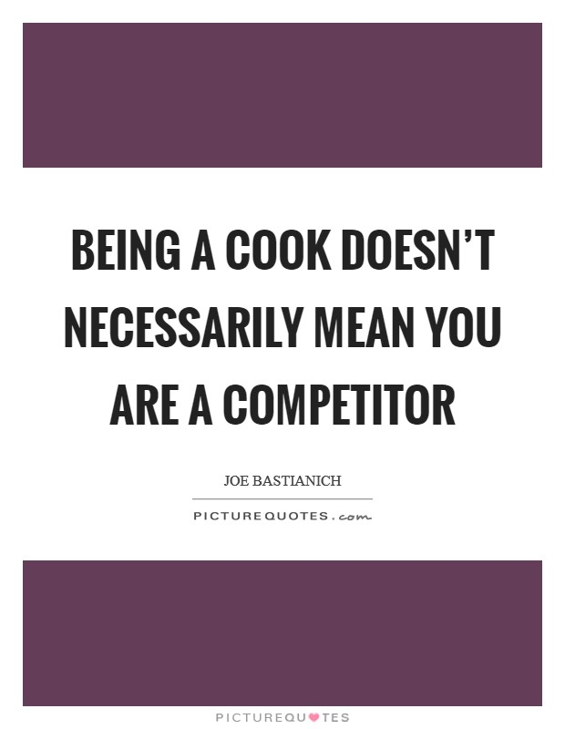 Being a cook doesn't necessarily mean you are a competitor Picture Quote #1