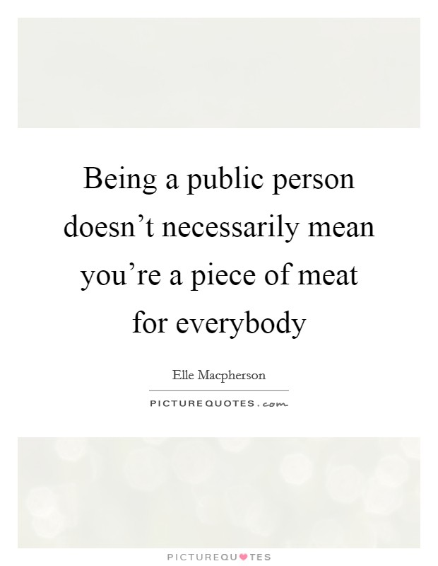 Being a public person doesn't necessarily mean you're a piece of meat for everybody Picture Quote #1