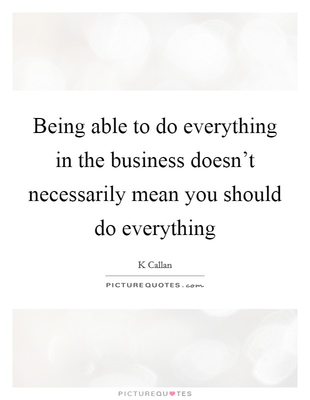 Being able to do everything in the business doesn't necessarily mean you should do everything Picture Quote #1