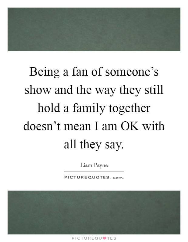Being a fan of someone's show and the way they still hold a family together doesn't mean I am OK with all they say Picture Quote #1