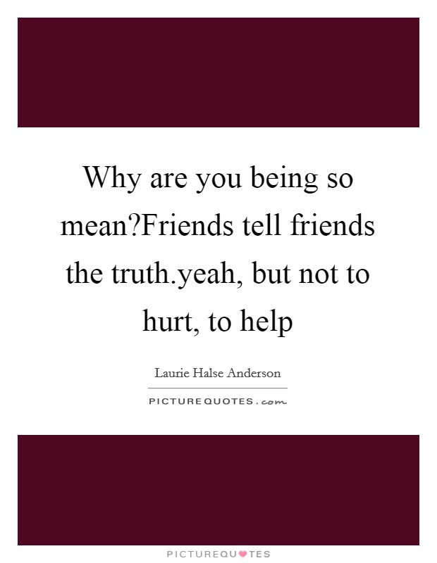 Why are you being so mean?Friends tell friends the truth.yeah, but not to hurt, to help Picture Quote #1