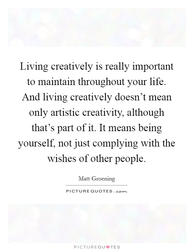 Living creatively is really important to maintain throughout your life. And living creatively doesn't mean only artistic creativity, although that's part of it. It means being yourself, not just complying with the wishes of other people Picture Quote #1
