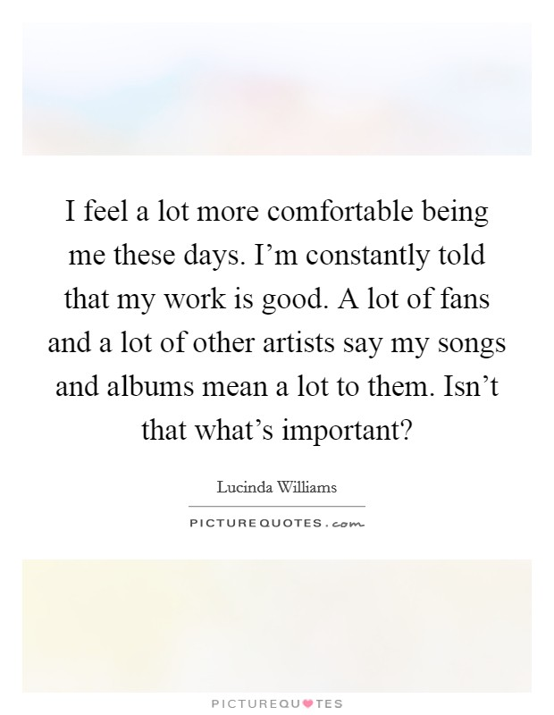 I feel a lot more comfortable being me these days. I'm constantly told that my work is good. A lot of fans and a lot of other artists say my songs and albums mean a lot to them. Isn't that what's important? Picture Quote #1