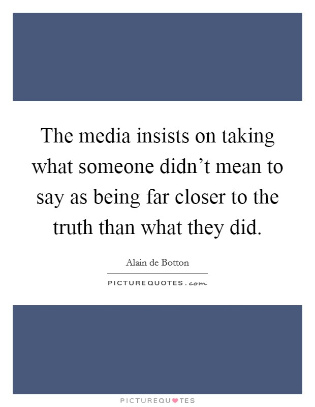 The media insists on taking what someone didn't mean to say as being far closer to the truth than what they did Picture Quote #1