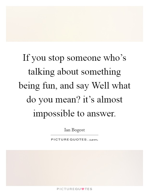 If you stop someone who's talking about something being fun, and say Well what do you mean? it's almost impossible to answer Picture Quote #1
