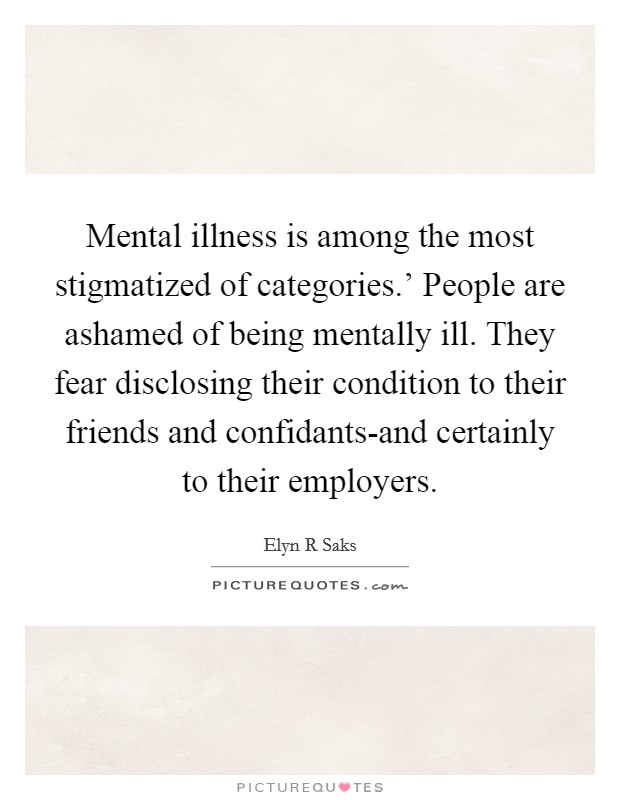 Mental illness is among the most stigmatized of categories.' People are ashamed of being mentally ill. They fear disclosing their condition to their friends and confidants-and certainly to their employers Picture Quote #1