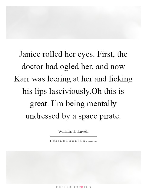 Janice rolled her eyes. First, the doctor had ogled her, and now Karr was leering at her and licking his lips lasciviously.Oh this is great. I'm being mentally undressed by a space pirate Picture Quote #1