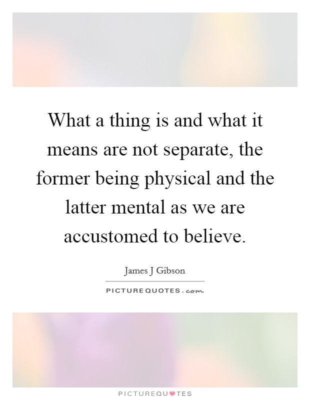 What a thing is and what it means are not separate, the former being physical and the latter mental as we are accustomed to believe Picture Quote #1