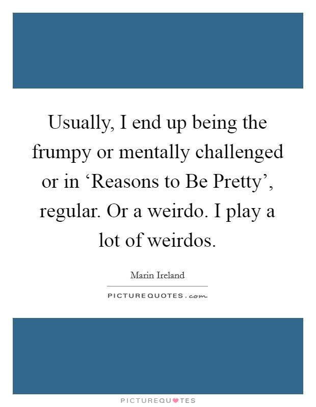 Usually, I end up being the frumpy or mentally challenged or in 'Reasons to Be Pretty', regular. Or a weirdo. I play a lot of weirdos Picture Quote #1