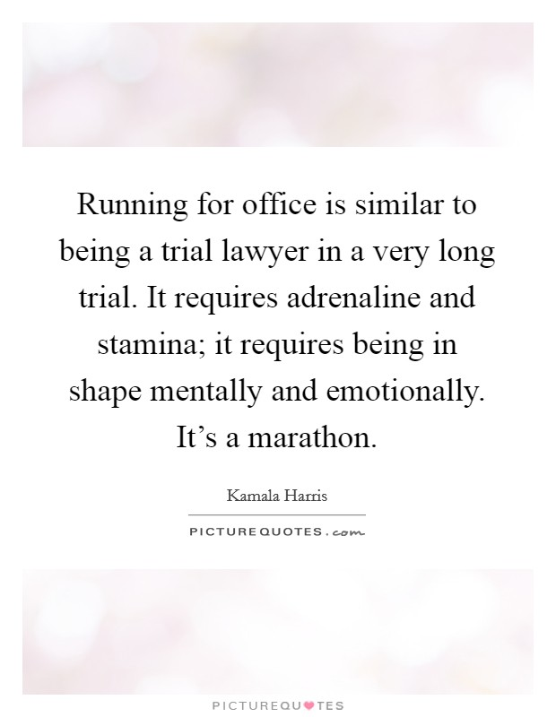 Running for office is similar to being a trial lawyer in a very long trial. It requires adrenaline and stamina; it requires being in shape mentally and emotionally. It's a marathon Picture Quote #1