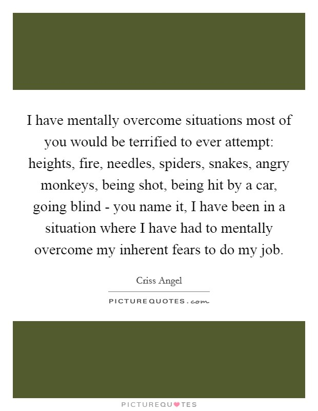 I have mentally overcome situations most of you would be terrified to ever attempt: heights, fire, needles, spiders, snakes, angry monkeys, being shot, being hit by a car, going blind - you name it, I have been in a situation where I have had to mentally overcome my inherent fears to do my job Picture Quote #1