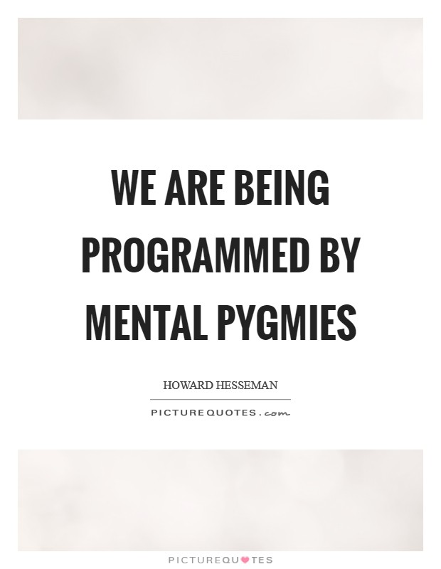 We are being programmed by mental pygmies Picture Quote #1