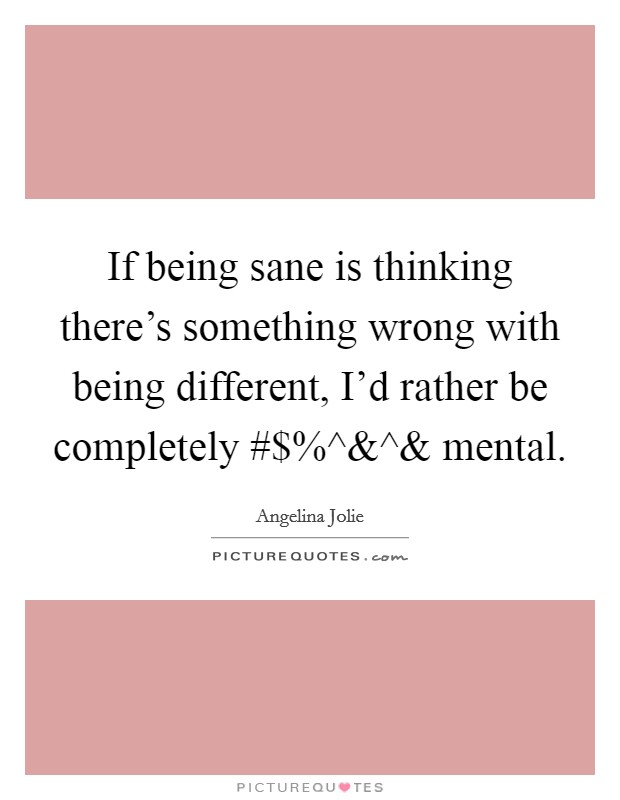 If being sane is thinking there's something wrong with being different, I'd rather be completely #$%^ Picture Quote #1