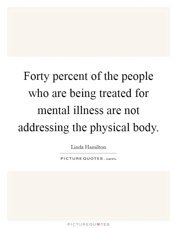 Forty percent of the people who are being treated for mental illness are not addressing the physical body Picture Quote #1