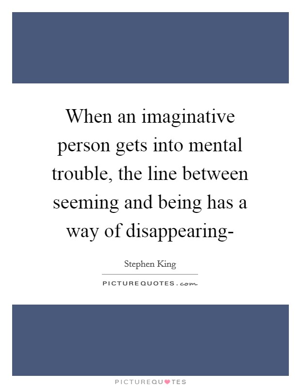 When an imaginative person gets into mental trouble, the line between seeming and being has a way of disappearing- Picture Quote #1