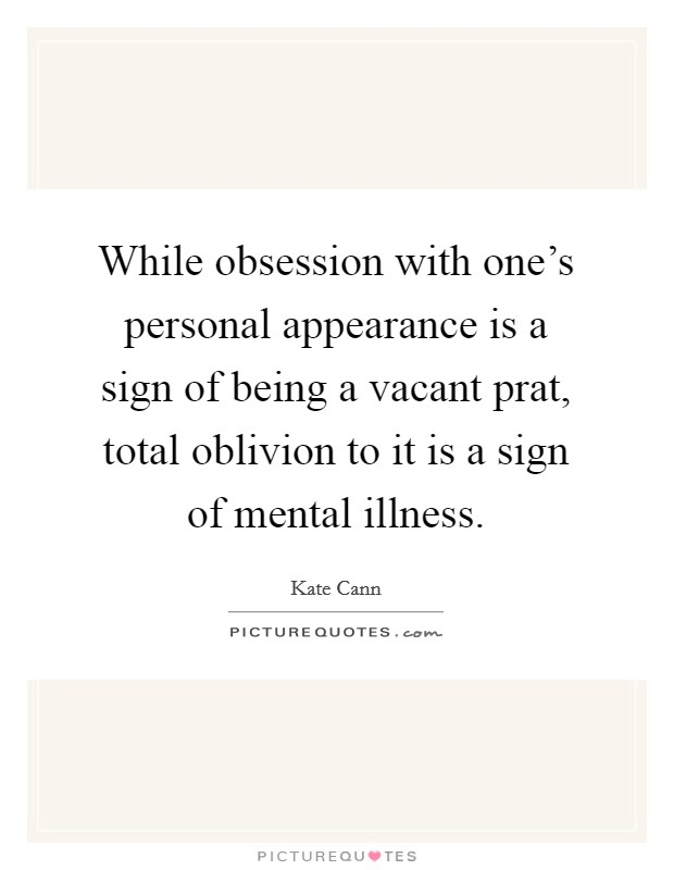 While obsession with one's personal appearance is a sign of being a vacant prat, total oblivion to it is a sign of mental illness Picture Quote #1