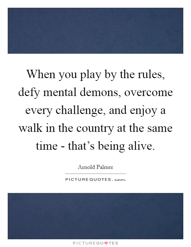 When you play by the rules, defy mental demons, overcome every challenge, and enjoy a walk in the country at the same time - that's being alive Picture Quote #1