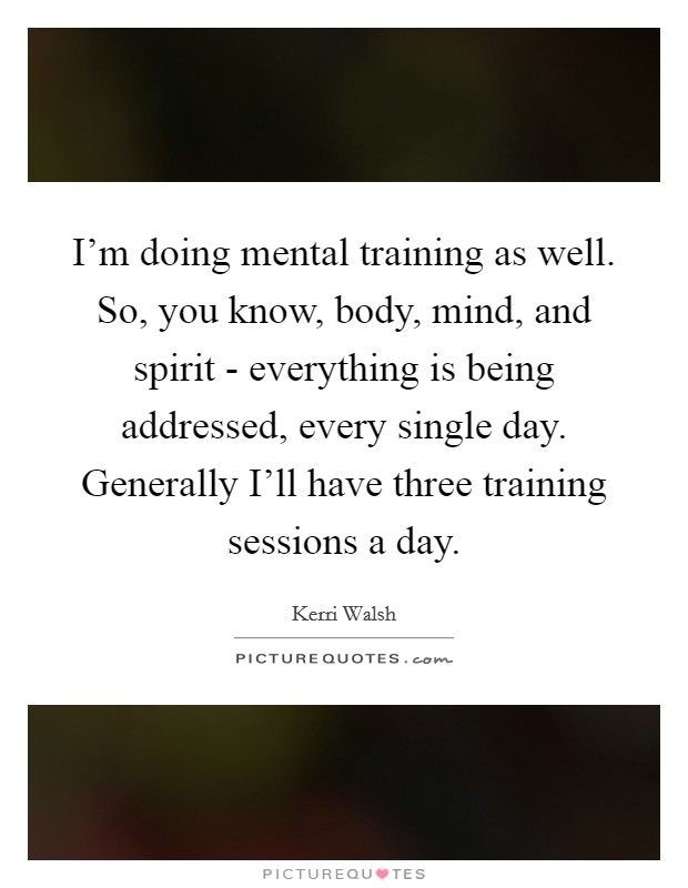 I'm doing mental training as well. So, you know, body, mind, and spirit - everything is being addressed, every single day. Generally I'll have three training sessions a day Picture Quote #1