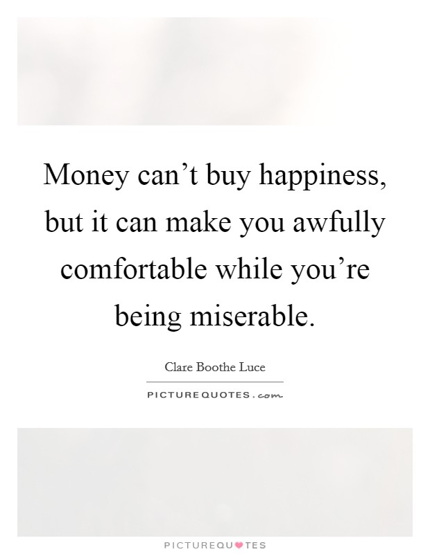 Money can't buy happiness, but it can make you awfully comfortable while you're being miserable Picture Quote #1