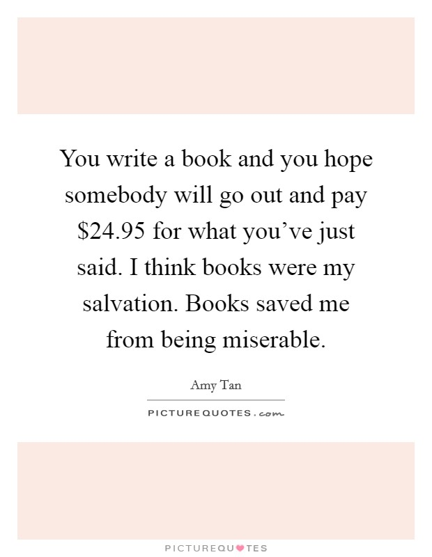 You write a book and you hope somebody will go out and pay $24.95 for what you've just said. I think books were my salvation. Books saved me from being miserable Picture Quote #1