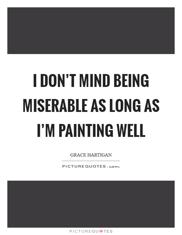 I don't mind being miserable as long as I'm painting well Picture Quote #1