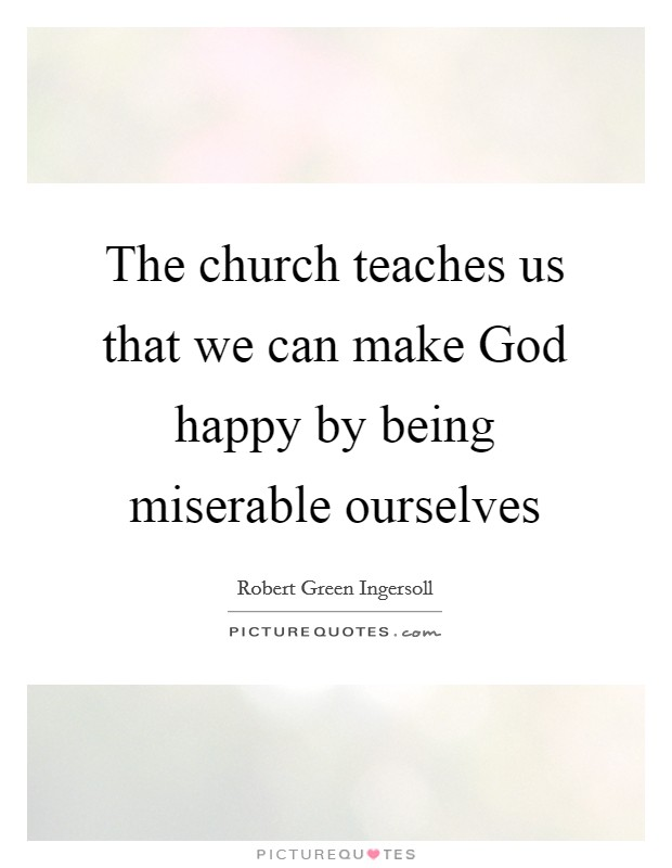 The church teaches us that we can make God happy by being miserable ourselves Picture Quote #1