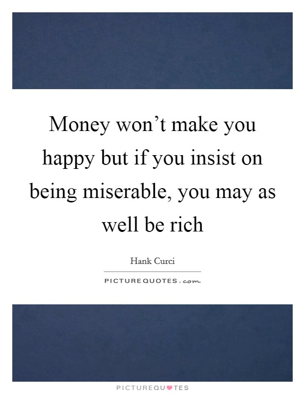 Money won't make you happy but if you insist on being miserable, you may as well be rich Picture Quote #1