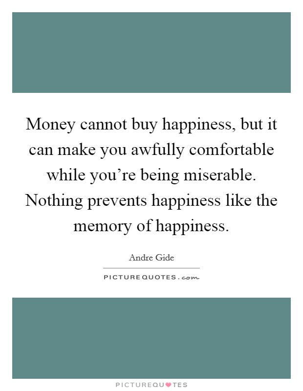 Money cannot buy happiness, but it can make you awfully comfortable while you're being miserable. Nothing prevents happiness like the memory of happiness Picture Quote #1