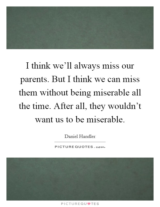 I think we'll always miss our parents. But I think we can miss them without being miserable all the time. After all, they wouldn't want us to be miserable Picture Quote #1