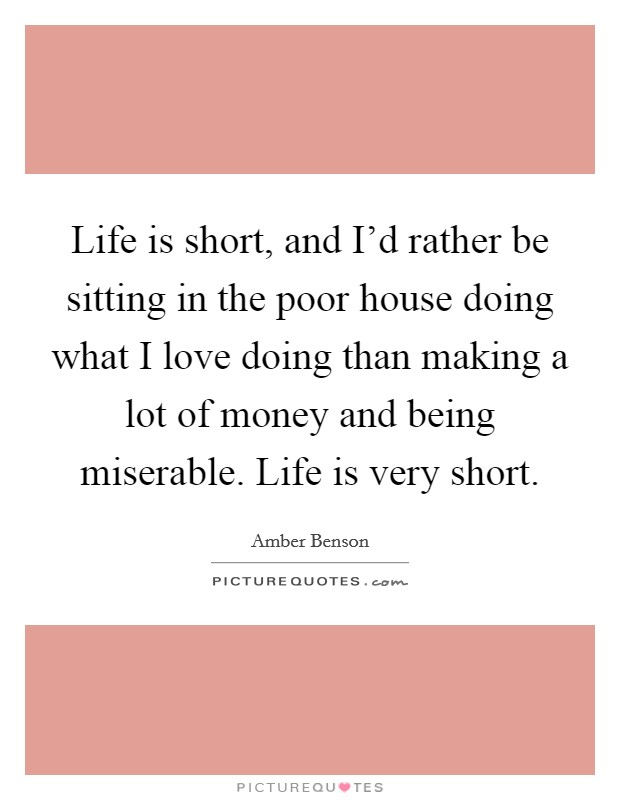 Life is short, and I'd rather be sitting in the poor house doing what I love doing than making a lot of money and being miserable. Life is very short Picture Quote #1