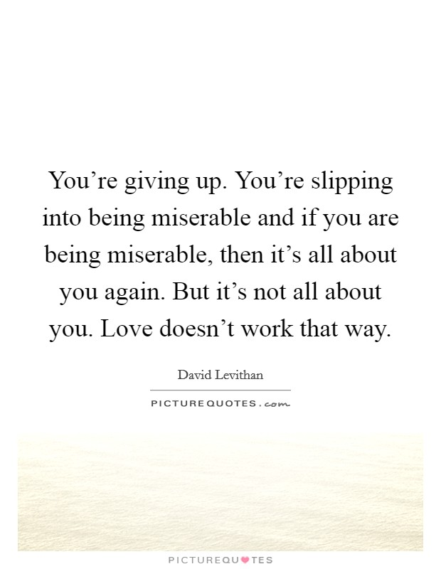 You're giving up. You're slipping into being miserable and if you are being miserable, then it's all about you again. But it's not all about you. Love doesn't work that way Picture Quote #1