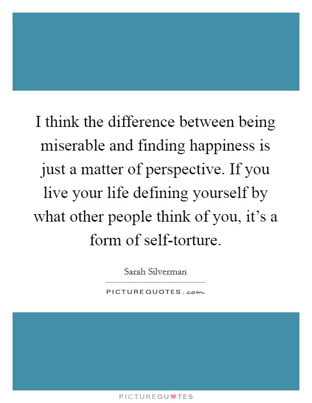 I think the difference between being miserable and finding happiness is just a matter of perspective. If you live your life defining yourself by what other people think of you, it's a form of self-torture Picture Quote #1