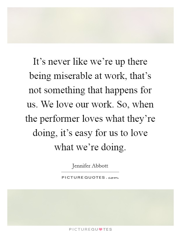 It's never like we're up there being miserable at work, that's not something that happens for us. We love our work. So, when the performer loves what they're doing, it's easy for us to love what we're doing Picture Quote #1