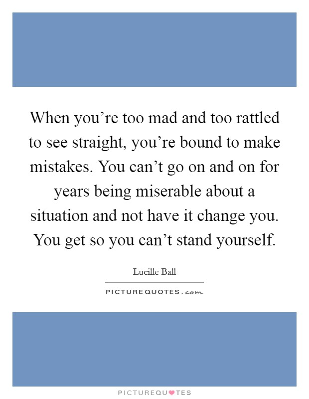When you're too mad and too rattled to see straight, you're bound to make mistakes. You can't go on and on for years being miserable about a situation and not have it change you. You get so you can't stand yourself Picture Quote #1