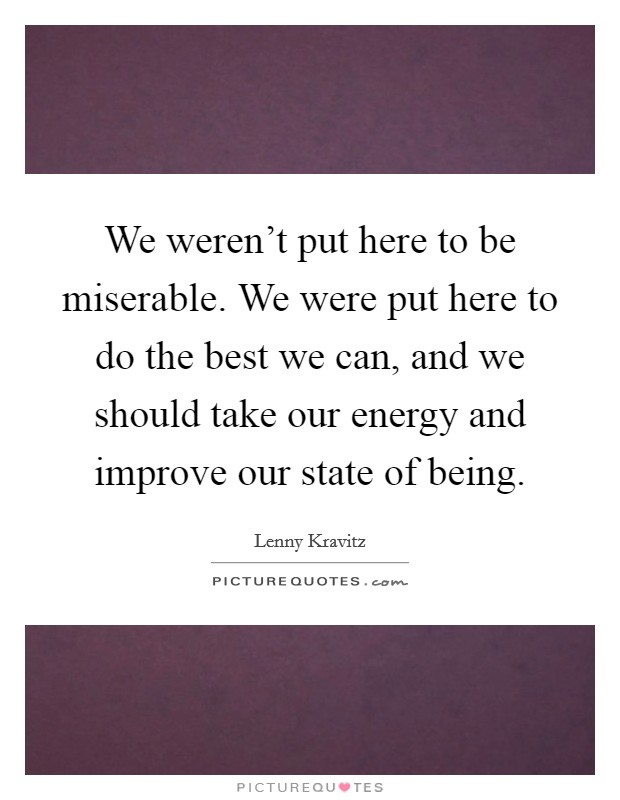 We weren't put here to be miserable. We were put here to do the best we can, and we should take our energy and improve our state of being Picture Quote #1