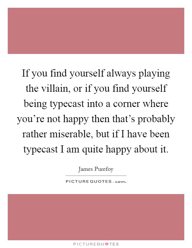 If you find yourself always playing the villain, or if you find yourself being typecast into a corner where you're not happy then that's probably rather miserable, but if I have been typecast I am quite happy about it Picture Quote #1