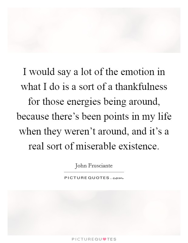 I would say a lot of the emotion in what I do is a sort of a thankfulness for those energies being around, because there's been points in my life when they weren't around, and it's a real sort of miserable existence Picture Quote #1
