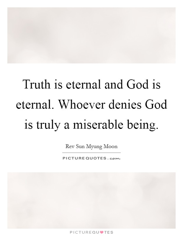 Truth is eternal and God is eternal. Whoever denies God is truly a miserable being Picture Quote #1