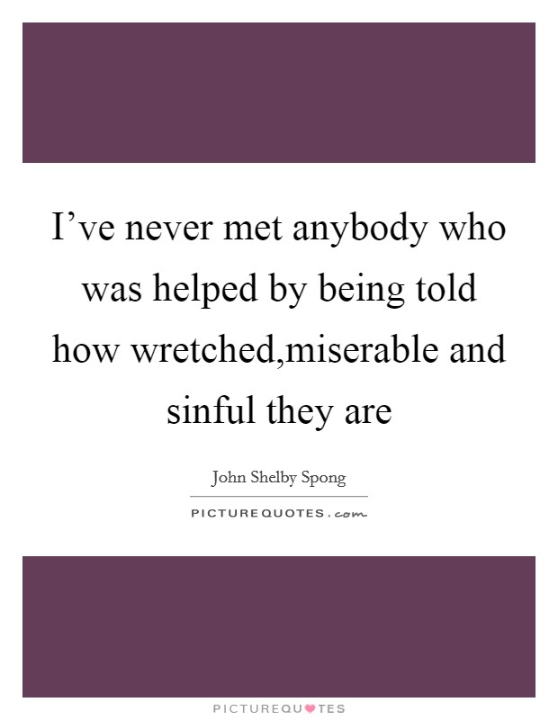 I've never met anybody who was helped by being told how wretched,miserable and sinful they are Picture Quote #1