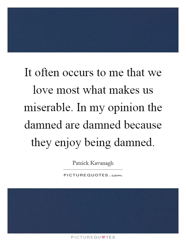 It often occurs to me that we love most what makes us miserable. In my opinion the damned are damned because they enjoy being damned. Picture Quote #1