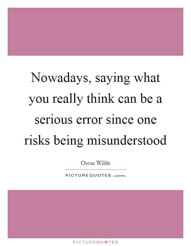Nowadays, saying what you really think can be a serious error since one risks being misunderstood Picture Quote #1