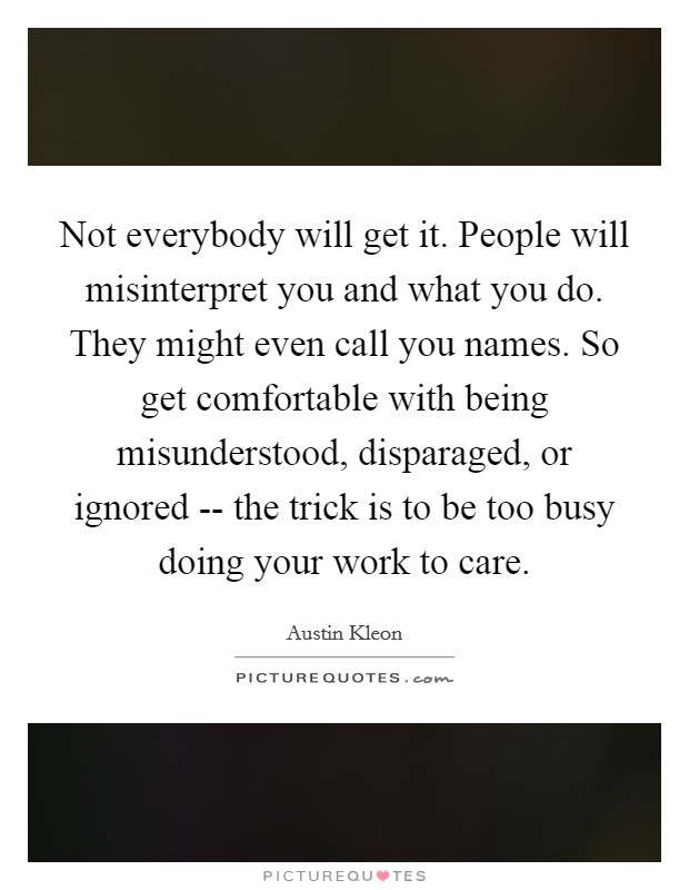 Not everybody will get it. People will misinterpret you and what you do. They might even call you names. So get comfortable with being misunderstood, disparaged, or ignored -- the trick is to be too busy doing your work to care Picture Quote #1