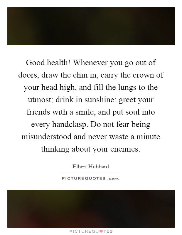 Good health! Whenever you go out of doors, draw the chin in, carry the crown of your head high, and fill the lungs to the utmost; drink in sunshine; greet your friends with a smile, and put soul into every handclasp. Do not fear being misunderstood and never waste a minute thinking about your enemies Picture Quote #1